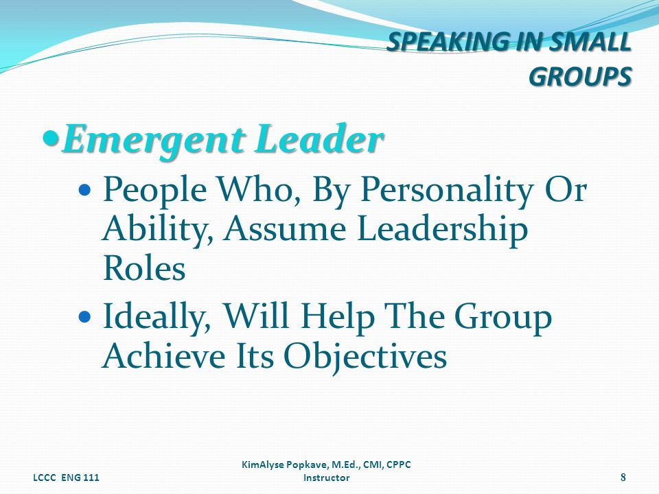 Emergent Leader Emergent Leader People Who, By Personality Or Ability, Assume Leadership Roles Ideally, Will Help The Group Achieve Its Objectives LCC