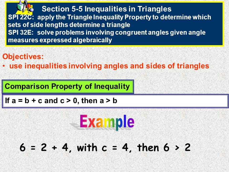 Section 5-5 Inequalities in Triangles SPI 22C: apply the Triangle Inequality Property to determine which sets of side lengths determine a triangle SPI