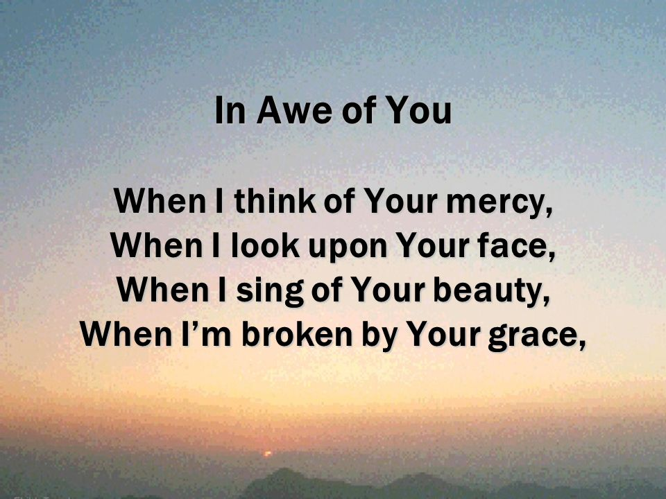 In Awe of You When I think of Your mercy, When I look upon Your face, When I sing of Your beauty, When Im broken by Your grace,