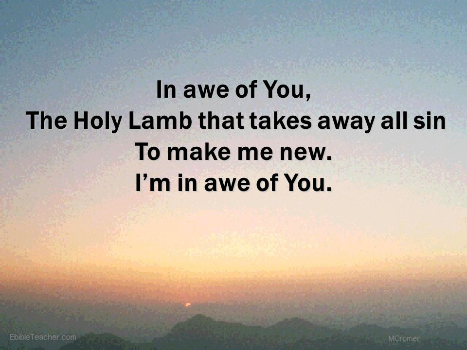 In awe of You, The Holy Lamb that takes away all sin To make me new. Im in awe of You.