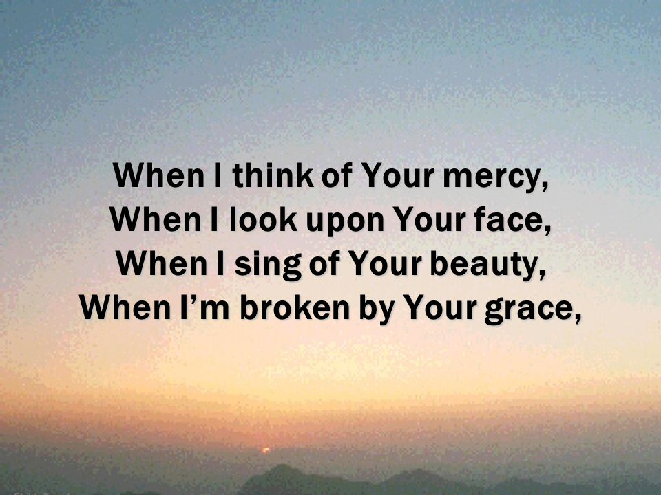 When I think of Your mercy, When I look upon Your face, When I sing of Your beauty, When Im broken by Your grace,