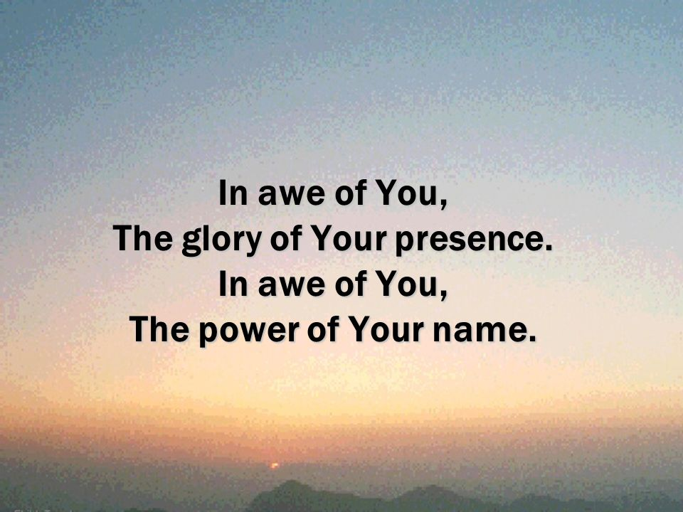 In awe of You, The glory of Your presence. In awe of You, The power of Your name.