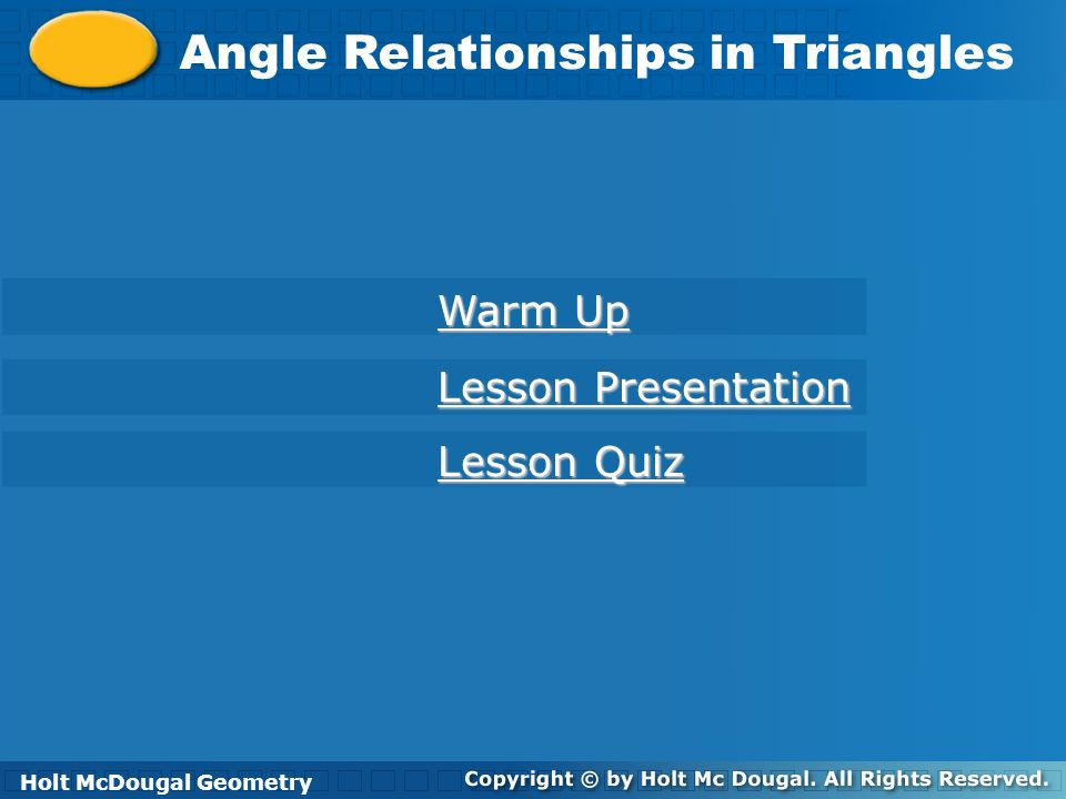 Holt McDougal Geometry Angle Relationships in Triangles Holt Geometry Warm Up Warm Up Lesson Presentation Lesson Presentation Lesson Quiz Lesson Quiz