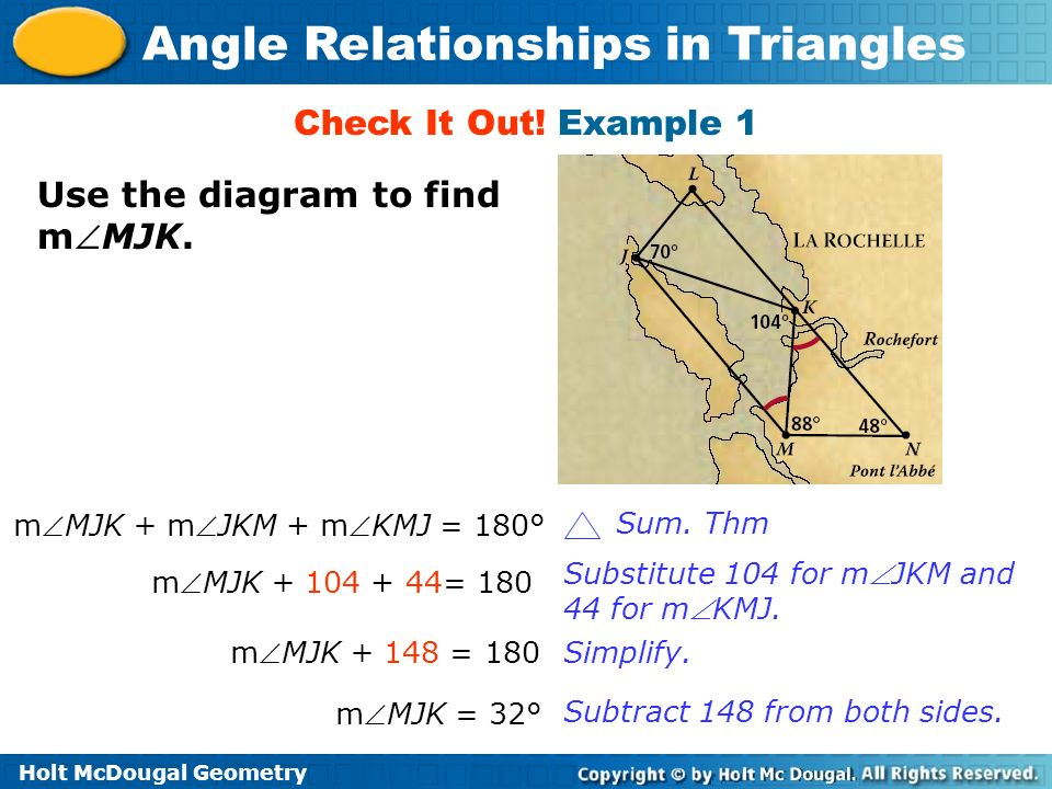 Holt McDougal Geometry Angle Relationships in Triangles Use the diagram to find mMJK. Check It Out! Example 1 mMJK + mJKM + mKMJ = 180° Sum. Thm mMJK