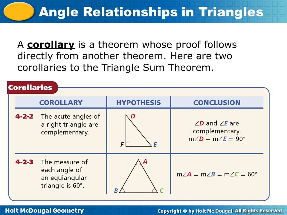Holt McDougal Geometry Angle Relationships in Triangles A corollary is a theorem whose proof follows directly from another theorem. Here are two corol