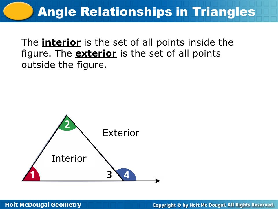 Holt McDougal Geometry Angle Relationships in Triangles The interior is the set of all points inside the figure. The exterior is the set of all points