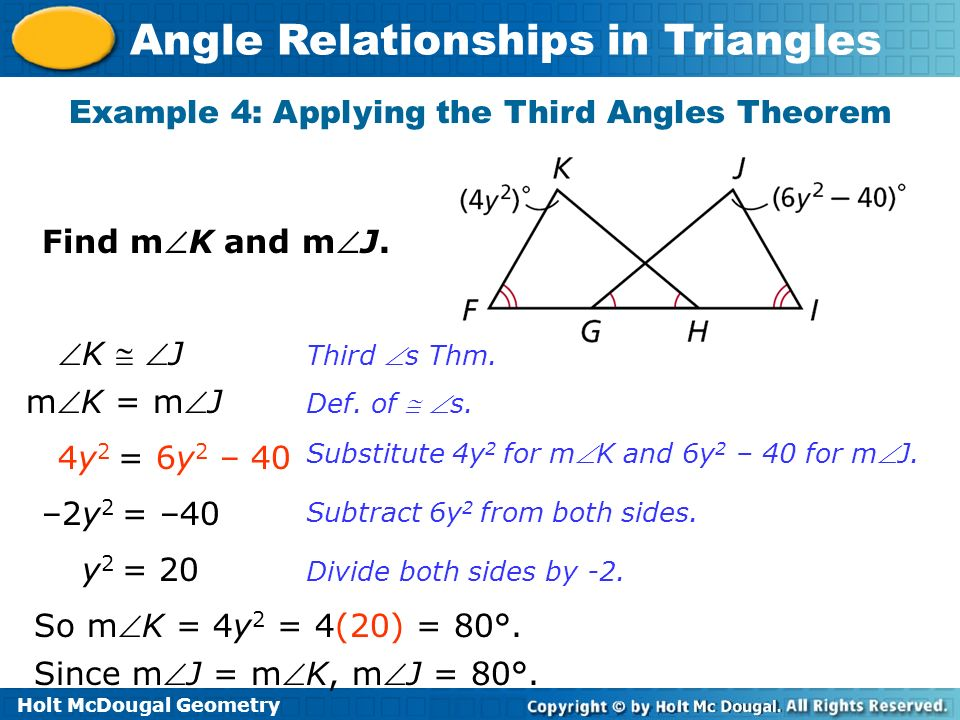 Holt McDougal Geometry Angle Relationships in Triangles Find mK and mJ. Example 4: Applying the Third Angles Theorem K J mK = mJ 4y 2 = 6y 2 – 40 –2y