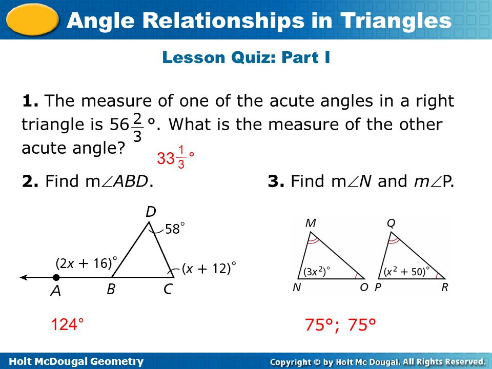 Holt McDougal Geometry Angle Relationships in Triangles Lesson Quiz: Part I 1. The measure of one of the acute angles in a right triangle is 56 °. Wha