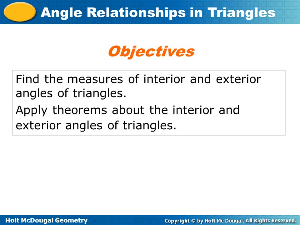 Holt McDougal Geometry Angle Relationships in Triangles Find the measures of interior and exterior angles of triangles. Apply theorems about the inter