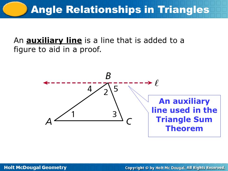 Holt McDougal Geometry Angle Relationships in Triangles An auxiliary line is a line that is added to a figure to aid in a proof. An auxiliary line use