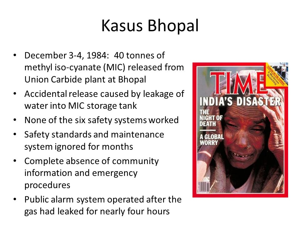 Kasus Bhopal December 3-4, 1984: 40 tonnes of methyl iso-cyanate (MIC) released from Union Carbide plant at Bhopal Accidental release caused by leakage of water into MIC storage tank None of the six safety systems worked Safety standards and maintenance system ignored for months Complete absence of community information and emergency procedures Public alarm system operated after the gas had leaked for nearly four hours