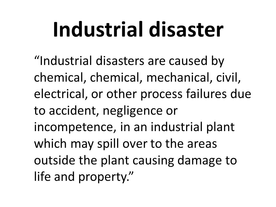 Industrial disaster Industrial disasters are caused by chemical, chemical, mechanical, civil, electrical, or other process failures due to accident, negligence or incompetence, in an industrial plant which may spill over to the areas outside the plant causing damage to life and property.