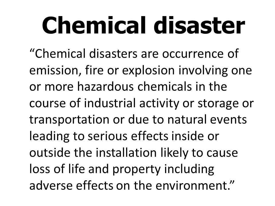 Chemical disasters are occurrence of emission, fire or explosion involving one or more hazardous chemicals in the course of industrial activity or storage or transportation or due to natural events leading to serious effects inside or outside the installation likely to cause loss of life and property including adverse effects on the environment.