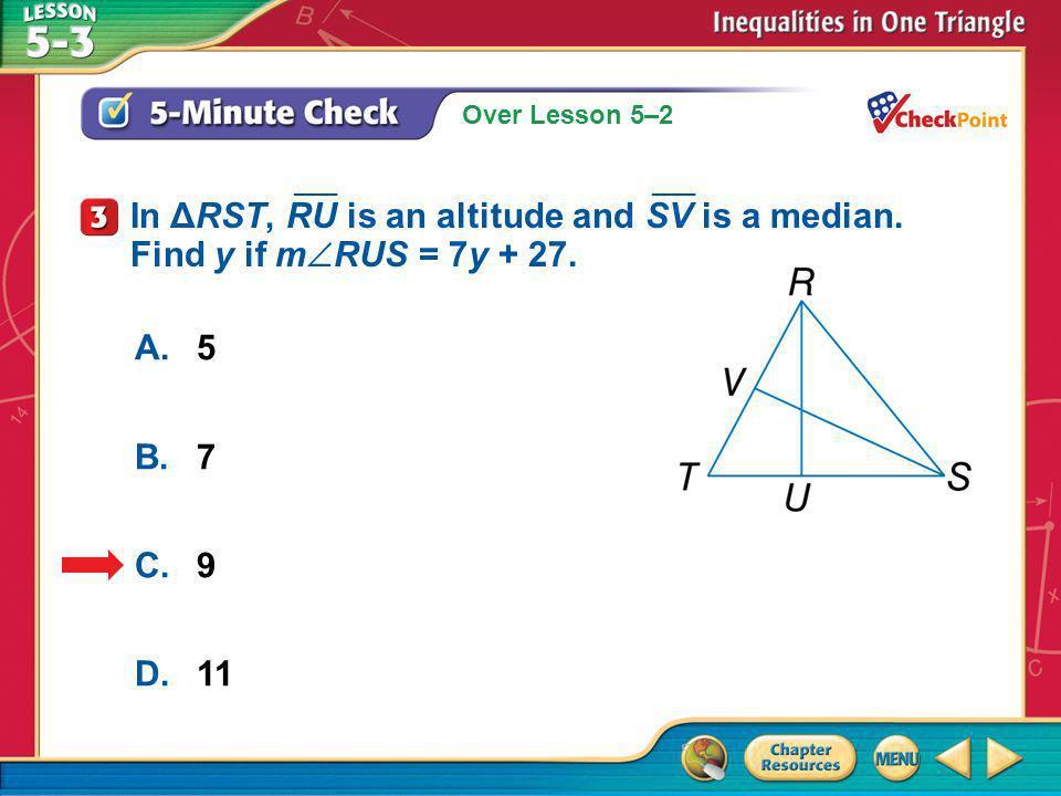 Over Lesson 5–2 A.A B.B C.C D.D 5-Minute Check 3 A.5 B.7 C.9 D.11 In ΔRST, RU is an altitude and SV is a median. Find y if m RUS = 7y + 27. ___