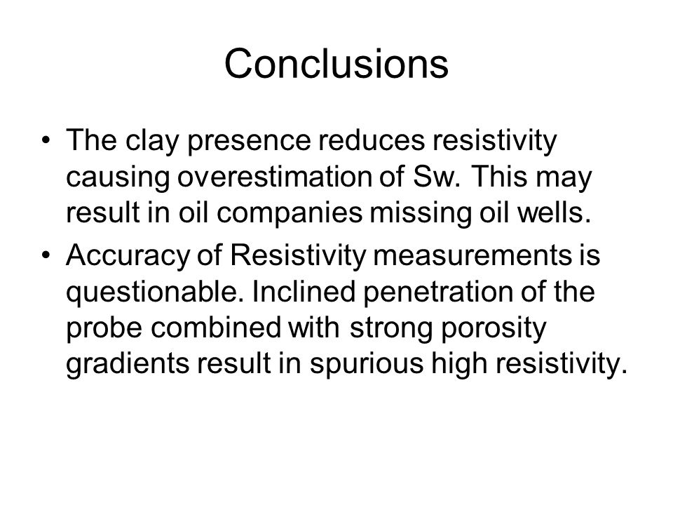 Conclusions The clay presence reduces resistivity causing overestimation of Sw. This may result in oil companies missing oil wells. Accuracy of Resist