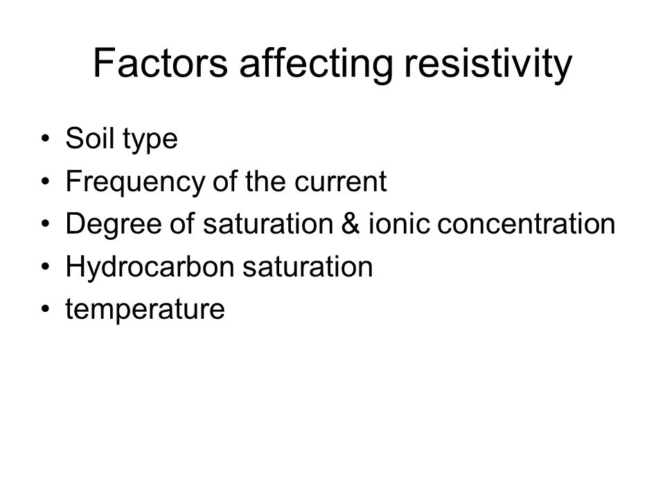 Factors affecting resistivity Soil type Frequency of the current Degree of saturation & ionic concentration Hydrocarbon saturation temperature
