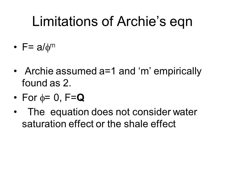 Limitations of Archies eqn F= a/ m Archie assumed a=1 and m empirically found as 2. For = 0, F=Q The equation does not consider water saturation effec