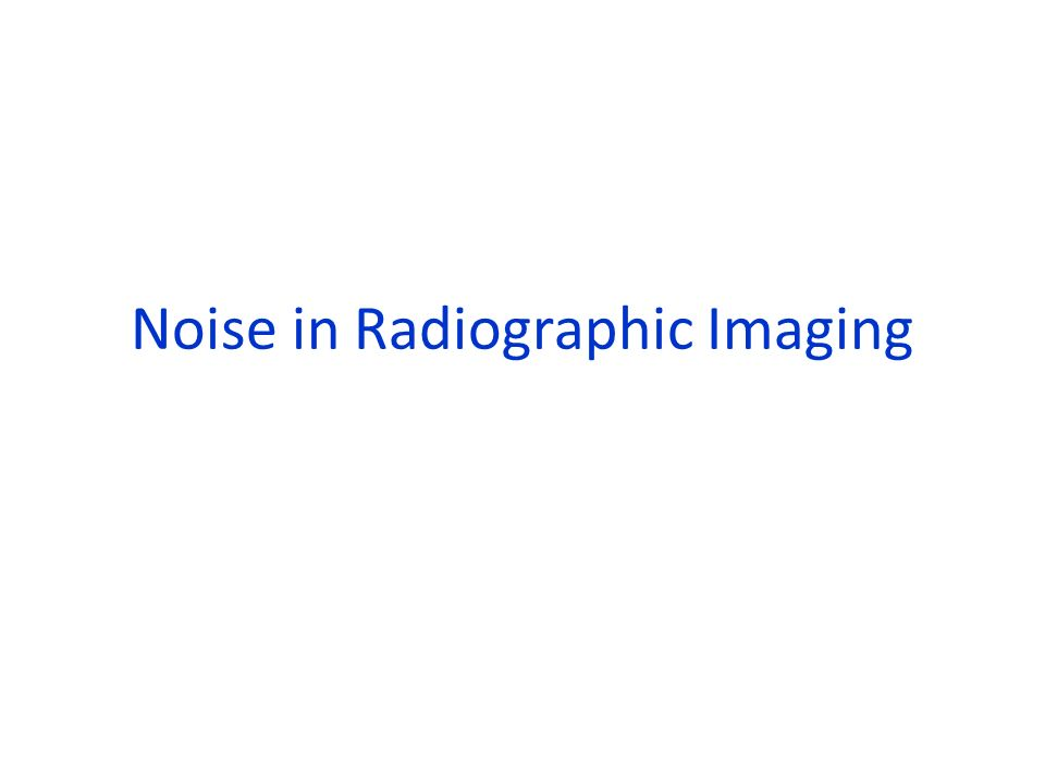 Review: Sources of Noise 1) Systematic – Geometric distortion – Non-linearity of detector – Sampling error – Computation (eg Reconstruction) error 2) Random – Photon noise – Film grain noise – Electronic Noise – Scattered Radiation