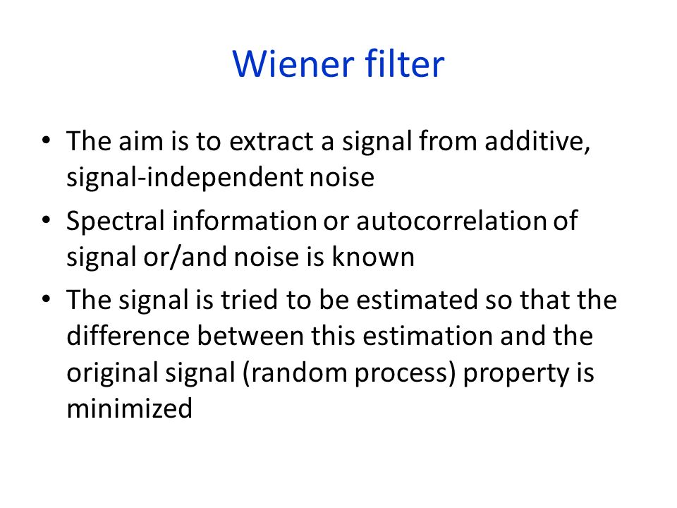 Wiener filter The aim is to extract a signal from additive, signal-independent noise Spectral information or autocorrelation of signal or/and noise is