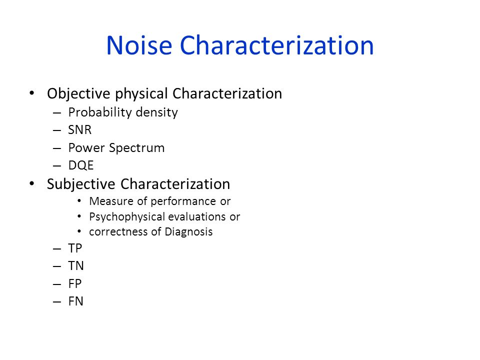 Noise Characterization Objective physical Characterization – Probability density – SNR – Power Spectrum – DQE Subjective Characterization Measure of p