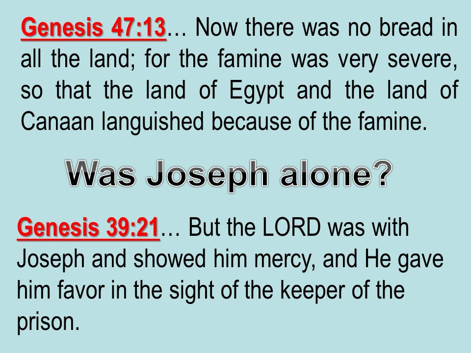 Genesis 47:13 Genesis 47:13 … Now there was no bread in all the land; for the famine was very severe, so that the land of Egypt and the land of Canaan