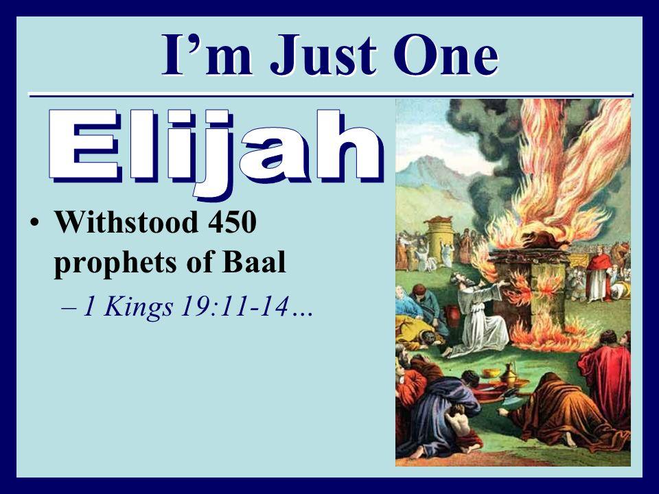 Im Just One Withstood 450 prophets of Baal –1 Kings 19:11-14…
