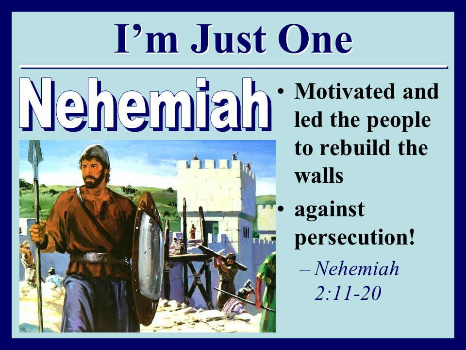 Im Just One Motivated and led the people to rebuild the walls against persecution! –Nehemiah 2:11-20