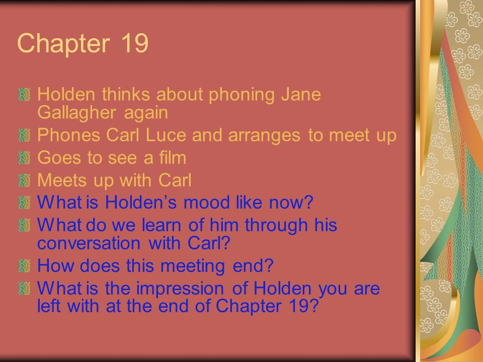 Chapter 19 Holden thinks about phoning Jane Gallagher again Phones Carl Luce and arranges to meet up Goes to see a film Meets up with Carl What is Hol