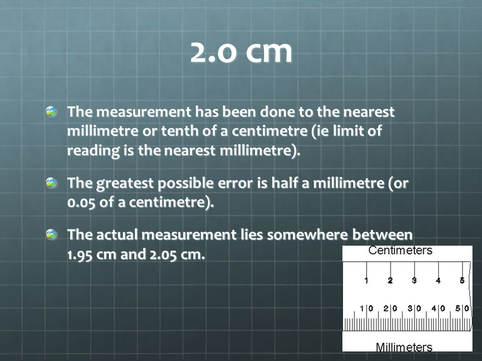 2.o cm The measurement has been done to the nearest millimetre or tenth of a centimetre (ie limit of reading is the nearest millimetre).