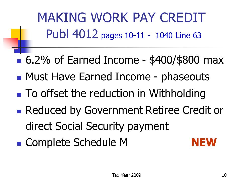 Tax Year 200910 MAKING WORK PAY CREDIT Publ 4012 pages 10-11 - 1040 Line 63 6.2% of Earned Income - $400/$800 max Must Have Earned Income - phaseouts To offset the reduction in Withholding Reduced by Government Retiree Credit or direct Social Security payment Complete Schedule MNEW