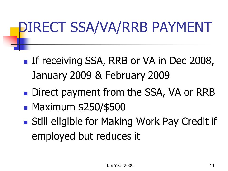 Tax Year 200911 DIRECT SSA/VA/RRB PAYMENT If receiving SSA, RRB or VA in Dec 2008, January 2009 & February 2009 Direct payment from the SSA, VA or RRB Maximum $250/$500 Still eligible for Making Work Pay Credit if employed but reduces it