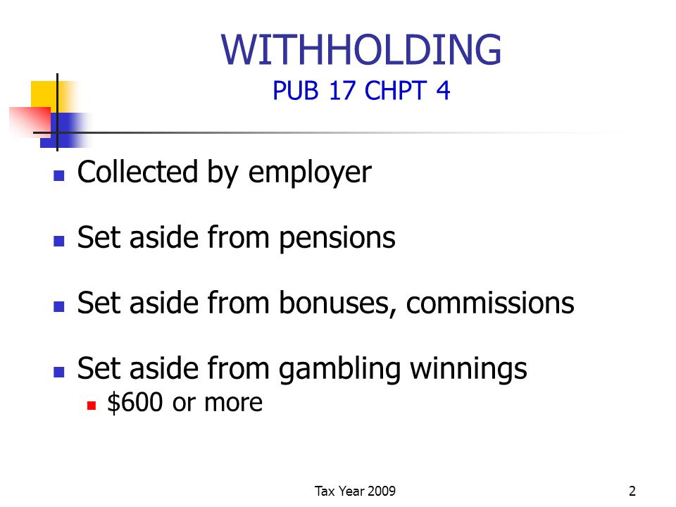 Tax Year 20092 WITHHOLDING PUB 17 CHPT 4 Collected by employer Set aside from pensions Set aside from bonuses, commissions Set aside from gambling winnings $600 or more