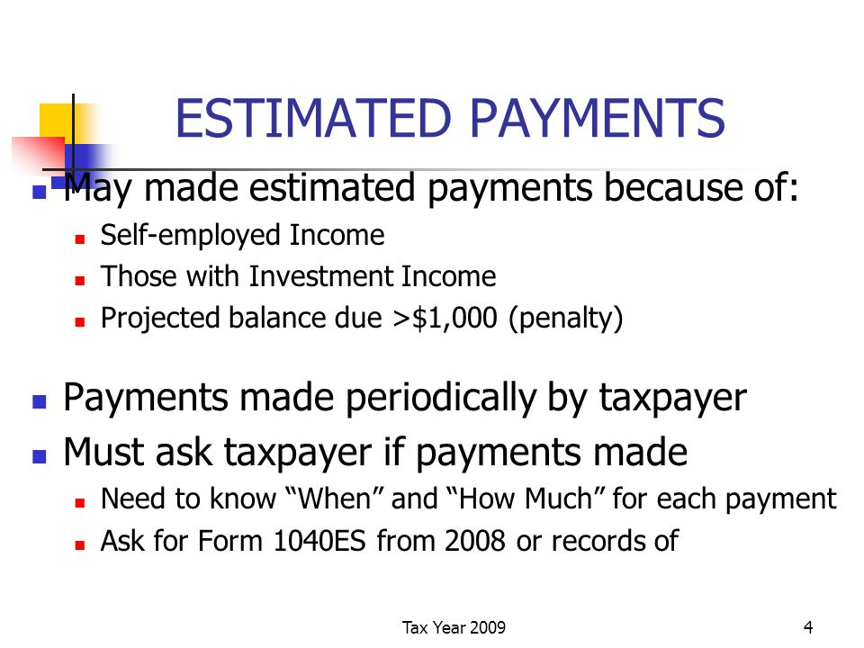 Tax Year ESTIMATED PAYMENTS May made estimated payments because of: Self-employed Income Those with Investment Income Projected balance due >$1,000 (penalty) Payments made periodically by taxpayer Must ask taxpayer if payments made Need to know When and How Much for each payment Ask for Form 1040ES from 2008 or records of