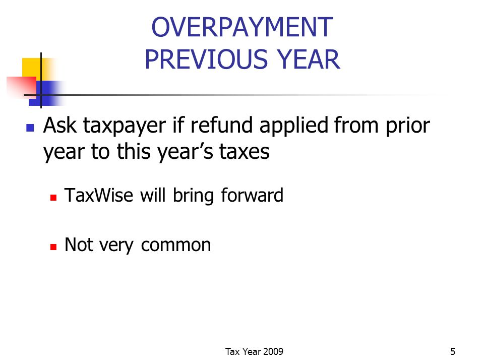 Tax Year 20095 OVERPAYMENT PREVIOUS YEAR Ask taxpayer if refund applied from prior year to this years taxes TaxWise will bring forward Not very common