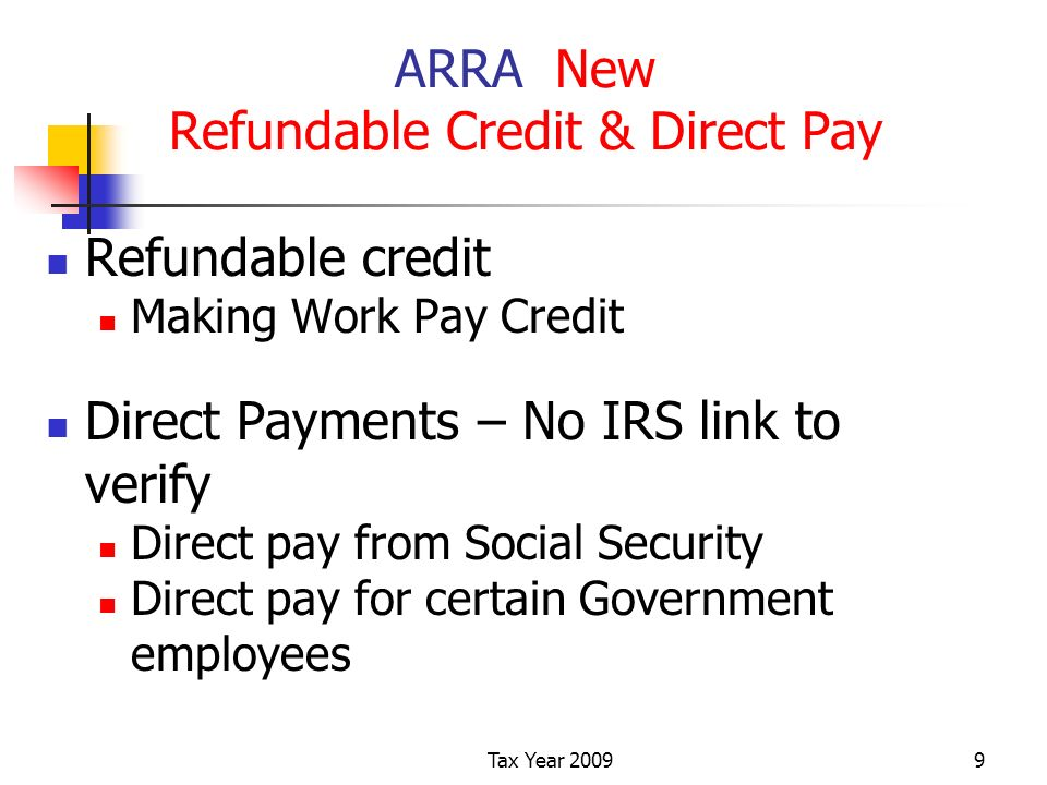 Tax Year ARRA New Refundable Credit & Direct Pay Refundable credit Making Work Pay Credit Direct Payments – No IRS link to verify Direct pay from Social Security Direct pay for certain Government employees