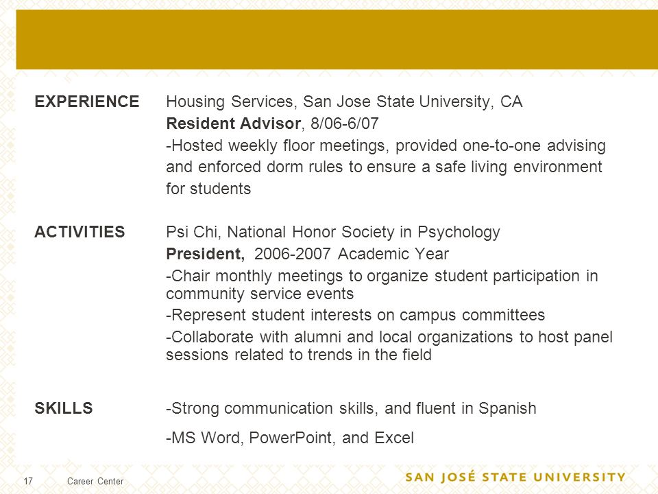 17 EXPERIENCEHousing Services, San Jose State University, CA Resident Advisor, 8/06-6/07 -Hosted weekly floor meetings, provided one-to-one advising and enforced dorm rules to ensure a safe living environment for students ACTIVITIESPsi Chi, National Honor Society in Psychology President, 2006-2007 Academic Year -Chair monthly meetings to organize student participation in community service events -Represent student interests on campus committees -Collaborate with alumni and local organizations to host panel sessions related to trends in the field SKILLS-Strong communication skills, and fluent in Spanish -MS Word, PowerPoint, and Excel SKILLS Career Center
