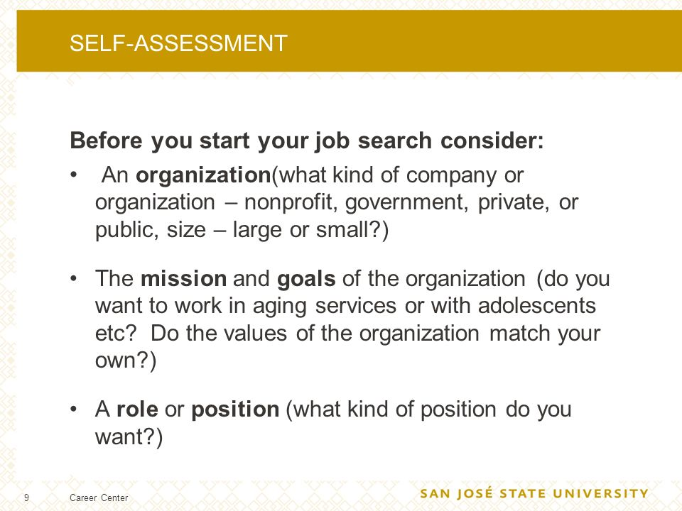 9 SELF-ASSESSMENT Before you start your job search consider: An organization(what kind of company or organization – nonprofit, government, private, or public, size – large or small ) The mission and goals of the organization (do you want to work in aging services or with adolescents etc.