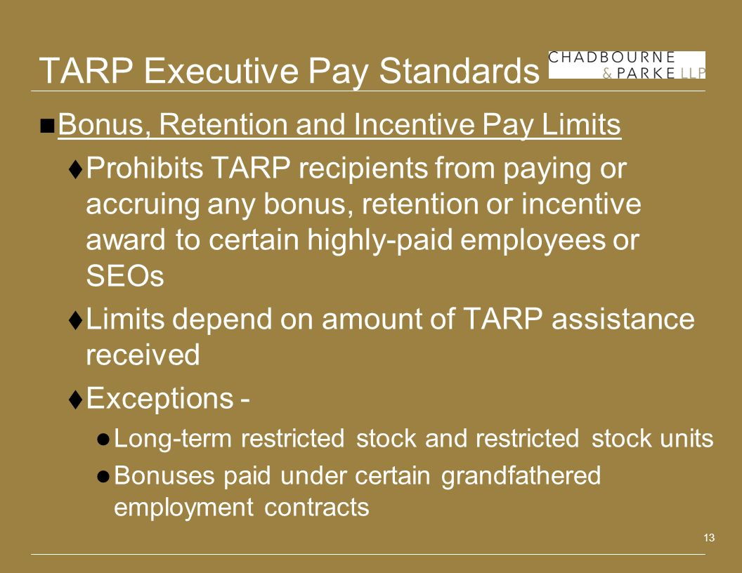 13 TARP Executive Pay Standards Bonus, Retention and Incentive Pay Limits Prohibits TARP recipients from paying or accruing any bonus, retention or in