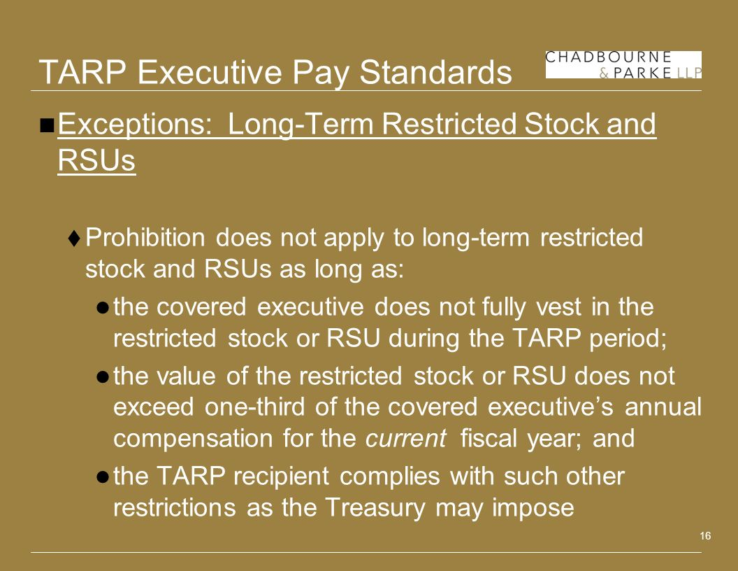 16 TARP Executive Pay Standards Exceptions: Long-Term Restricted Stock and RSUs Prohibition does not apply to long-term restricted stock and RSUs as long as: the covered executive does not fully vest in the restricted stock or RSU during the TARP period; the value of the restricted stock or RSU does not exceed one-third of the covered executives annual compensation for the current fiscal year; and the TARP recipient complies with such other restrictions as the Treasury may impose
