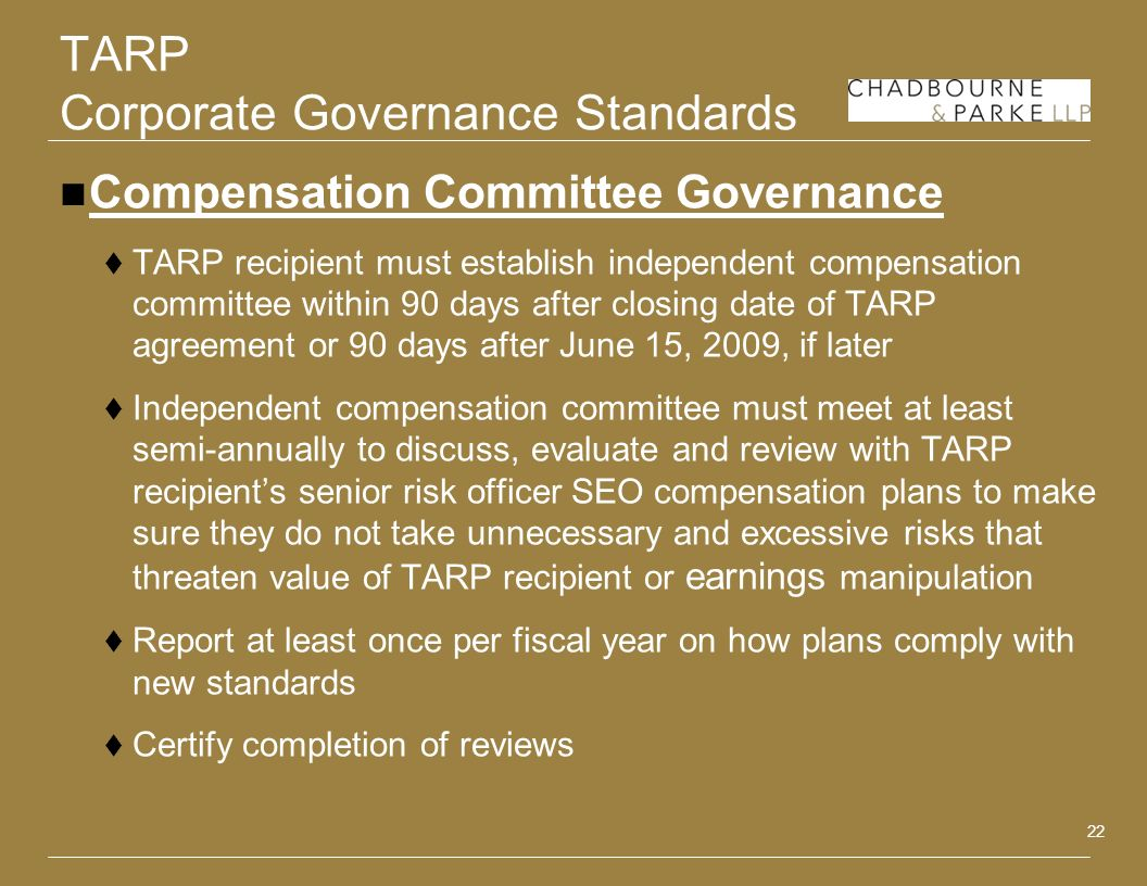 22 TARP Corporate Governance Standards Compensation Committee Governance TARP recipient must establish independent compensation committee within 90 days after closing date of TARP agreement or 90 days after June 15, 2009, if later Independent compensation committee must meet at least semi-annually to discuss, evaluate and review with TARP recipients senior risk officer SEO compensation plans to make sure they do not take unnecessary and excessive risks that threaten value of TARP recipient or earnings manipulation Report at least once per fiscal year on how plans comply with new standards Certify completion of reviews