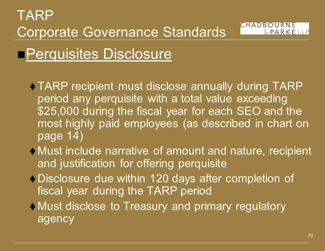 23 TARP Corporate Governance Standards Perquisites Disclosure TARP recipient must disclose annually during TARP period any perquisite with a total value exceeding $25,000 during the fiscal year for each SEO and the most highly paid employees (as described in chart on page 14) Must include narrative of amount and nature, recipient and justification for offering perquisite Disclosure due within 120 days after completion of fiscal year during the TARP period Must disclose to Treasury and primary regulatory agency
