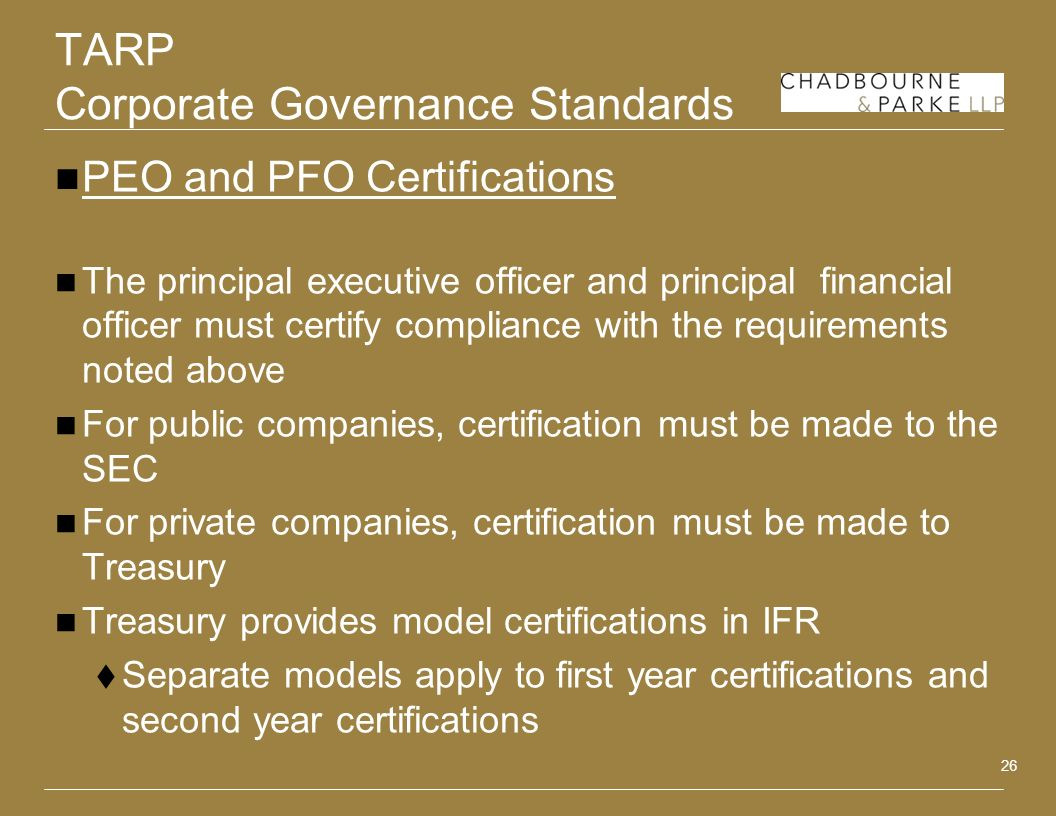 26 TARP Corporate Governance Standards PEO and PFO Certifications The principal executive officer and principal financial officer must certify compliance with the requirements noted above For public companies, certification must be made to the SEC For private companies, certification must be made to Treasury Treasury provides model certifications in IFR Separate models apply to first year certifications and second year certifications