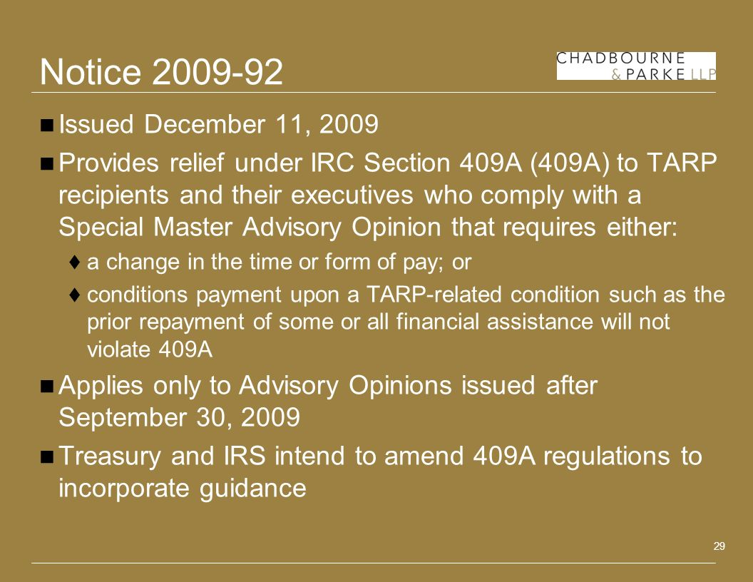 29 Notice Issued December 11, 2009 Provides relief under IRC Section 409A (409A) to TARP recipients and their executives who comply with a Special Master Advisory Opinion that requires either: a change in the time or form of pay; or conditions payment upon a TARP-related condition such as the prior repayment of some or all financial assistance will not violate 409A Applies only to Advisory Opinions issued after September 30, 2009 Treasury and IRS intend to amend 409A regulations to incorporate guidance