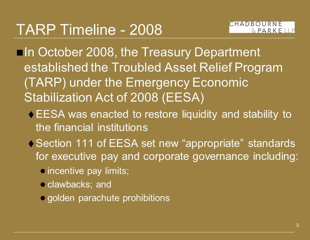 3 TARP Timeline In October 2008, the Treasury Department established the Troubled Asset Relief Program (TARP) under the Emergency Economic Stabilization Act of 2008 (EESA) EESA was enacted to restore liquidity and stability to the financial institutions Section 111 of EESA set new appropriate standards for executive pay and corporate governance including: incentive pay limits; clawbacks; and golden parachute prohibitions