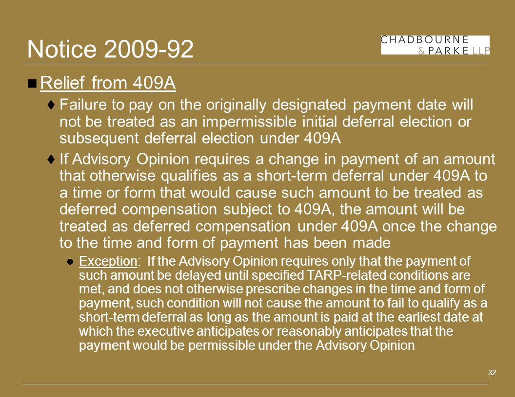 32 Notice Relief from 409A Failure to pay on the originally designated payment date will not be treated as an impermissible initial deferral election or subsequent deferral election under 409A If Advisory Opinion requires a change in payment of an amount that otherwise qualifies as a short-term deferral under 409A to a time or form that would cause such amount to be treated as deferred compensation subject to 409A, the amount will be treated as deferred compensation under 409A once the change to the time and form of payment has been made Exception: If the Advisory Opinion requires only that the payment of such amount be delayed until specified TARP-related conditions are met, and does not otherwise prescribe changes in the time and form of payment, such condition will not cause the amount to fail to qualify as a short-term deferral as long as the amount is paid at the earliest date at which the executive anticipates or reasonably anticipates that the payment would be permissible under the Advisory Opinion
