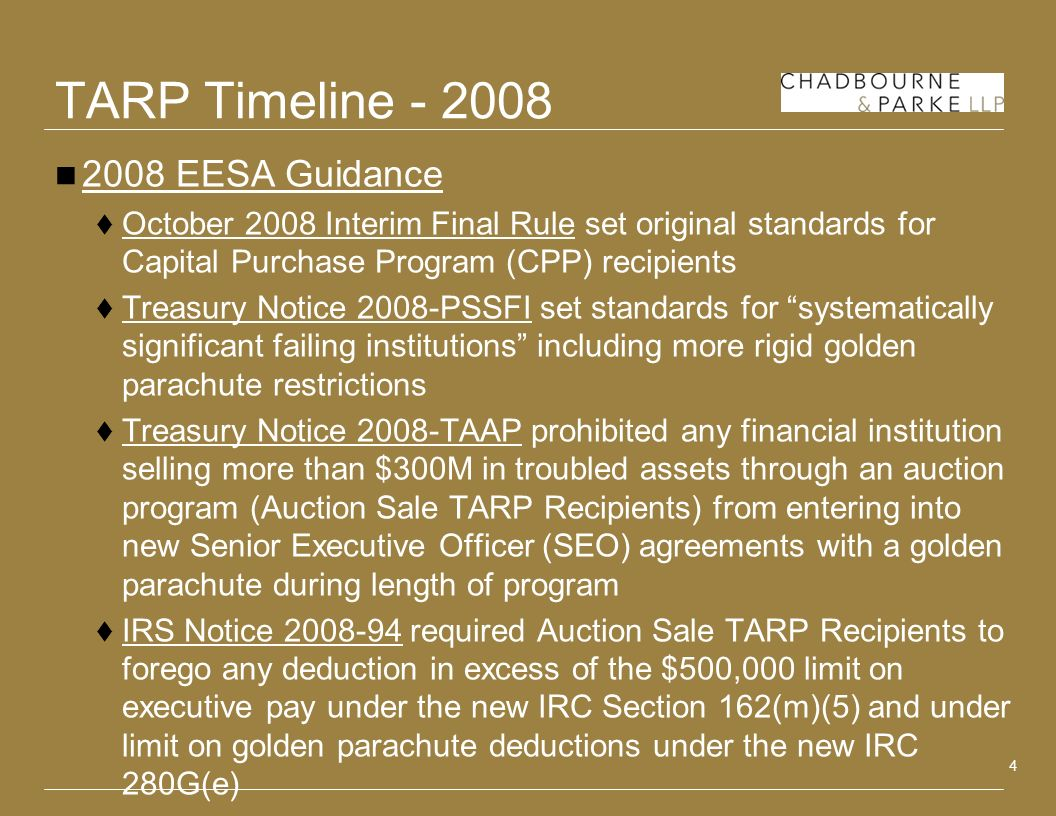 4 TARP Timeline - 2008 2008 EESA Guidance October 2008 Interim Final Rule set original standards for Capital Purchase Program (CPP) recipients Treasury Notice 2008-PSSFI set standards for systematically significant failing institutions including more rigid golden parachute restrictions Treasury Notice 2008-TAAP prohibited any financial institution selling more than $300M in troubled assets through an auction program (Auction Sale TARP Recipients) from entering into new Senior Executive Officer (SEO) agreements with a golden parachute during length of program IRS Notice 2008-94 required Auction Sale TARP Recipients to forego any deduction in excess of the $500,000 limit on executive pay under the new IRC Section 162(m)(5) and under limit on golden parachute deductions under the new IRC 280G(e)