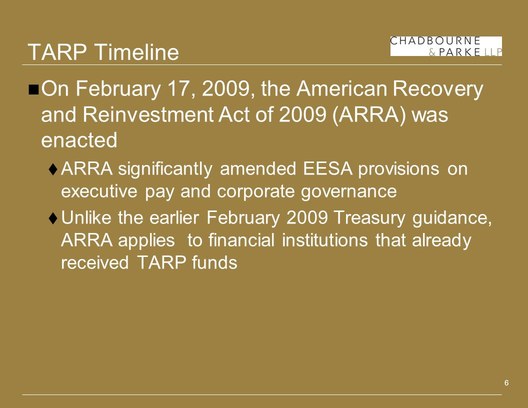 6 TARP Timeline On February 17, 2009, the American Recovery and Reinvestment Act of 2009 (ARRA) was enacted ARRA significantly amended EESA provisions