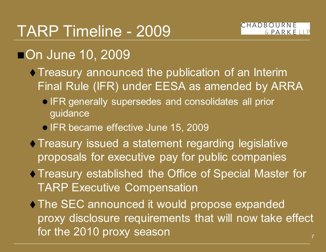 7 TARP Timeline On June 10, 2009 Treasury announced the publication of an Interim Final Rule (IFR) under EESA as amended by ARRA IFR generally supersedes and consolidates all prior guidance IFR became effective June 15, 2009 Treasury issued a statement regarding legislative proposals for executive pay for public companies Treasury established the Office of Special Master for TARP Executive Compensation The SEC announced it would propose expanded proxy disclosure requirements that will now take effect for the 2010 proxy season