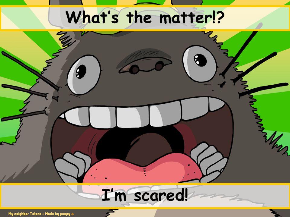 Im scared!