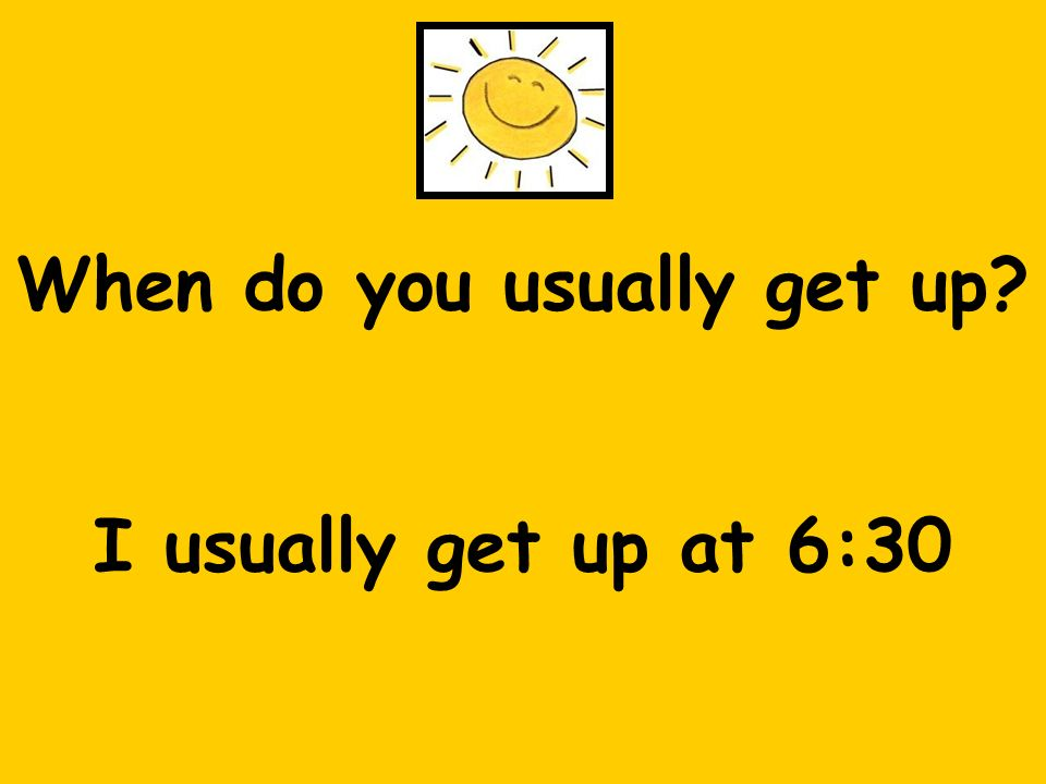 When do you usually get up? I usually get up at 6:30